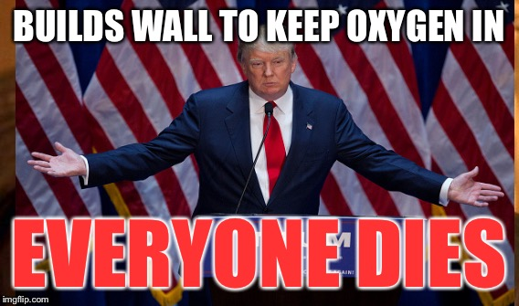 BUILDS WALL TO KEEP OXYGEN IN EVERYONE DIES | made w/ Imgflip meme maker
