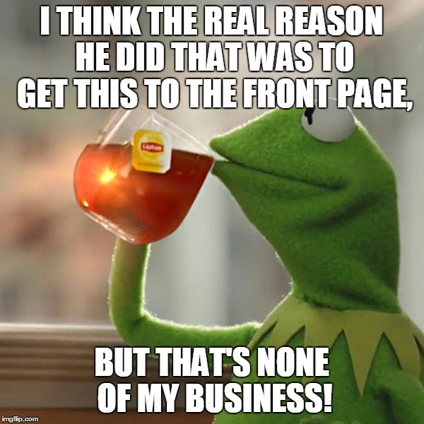 But Thats None Of My Business Meme | I THINK THE REAL REASON HE DID THAT WAS TO GET THIS TO THE FRONT PAGE, BUT THAT'S NONE OF MY BUSINESS! | image tagged in memes,but thats none of my business,kermit the frog | made w/ Imgflip meme maker