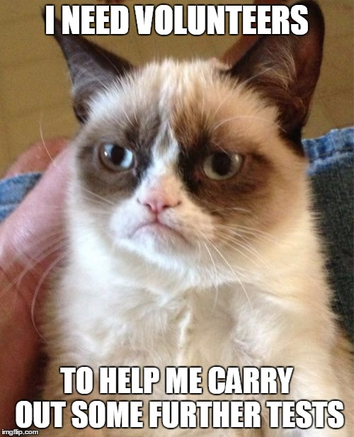 Grumpy Cat Meme | I NEED VOLUNTEERS TO HELP ME CARRY OUT SOME FURTHER TESTS | image tagged in memes,grumpy cat | made w/ Imgflip meme maker