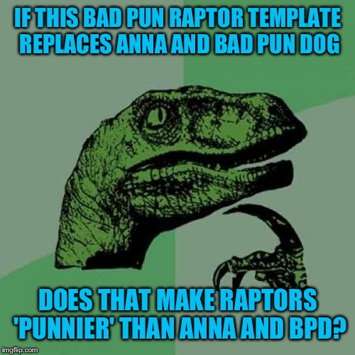 Philosoraptor Meme | IF THIS BAD PUN RAPTOR TEMPLATE REPLACES ANNA AND BAD PUN DOG DOES THAT MAKE RAPTORS 'PUNNIER' THAN ANNA AND BPD? | image tagged in memes,philosoraptor | made w/ Imgflip meme maker