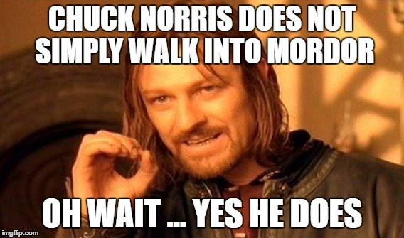 Chuck Norris lotr  | CHUCK NORRIS DOES NOT SIMPLY WALK INTO MORDOR OH WAIT ... YES HE DOES | image tagged in memes,one does not simply,chuck norris,lotr | made w/ Imgflip meme maker