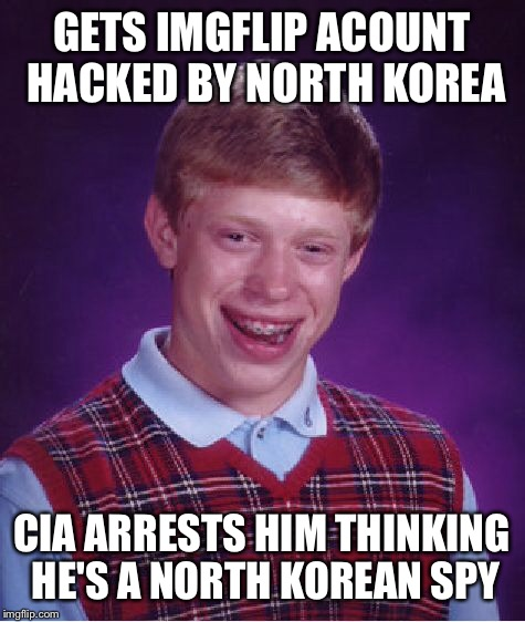Bad Luck Brian Meme | GETS IMGFLIP ACOUNT HACKED BY NORTH KOREA CIA ARRESTS HIM THINKING HE'S A NORTH KOREAN SPY | image tagged in memes,bad luck brian | made w/ Imgflip meme maker