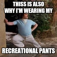 THISS IS ALSO WHY I'M WEARING MY RECREATIONAL PANTS | made w/ Imgflip meme maker