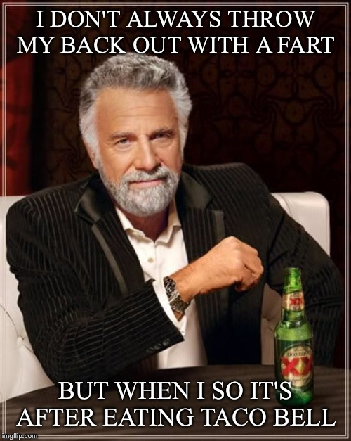 The Most Interesting Man In The World Meme | I DON'T ALWAYS THROW MY BACK OUT WITH A FART BUT WHEN I SO IT'S AFTER EATING TACO BELL | image tagged in memes,the most interesting man in the world | made w/ Imgflip meme maker