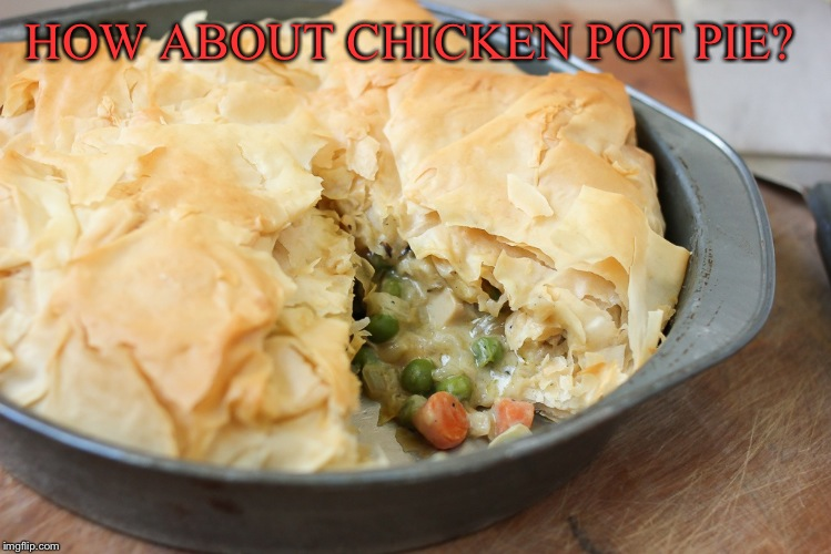 Yum | HOW ABOUT CHICKEN POT PIE? | image tagged in yum | made w/ Imgflip meme maker