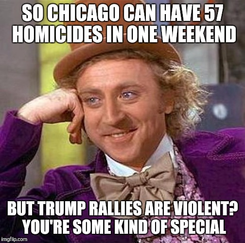 Creepy Condescending Wonka Meme | SO CHICAGO CAN HAVE 57 HOMICIDES IN ONE WEEKEND BUT TRUMP RALLIES ARE VIOLENT? YOU'RE SOME KIND OF SPECIAL | image tagged in memes,creepy condescending wonka,donald trump | made w/ Imgflip meme maker
