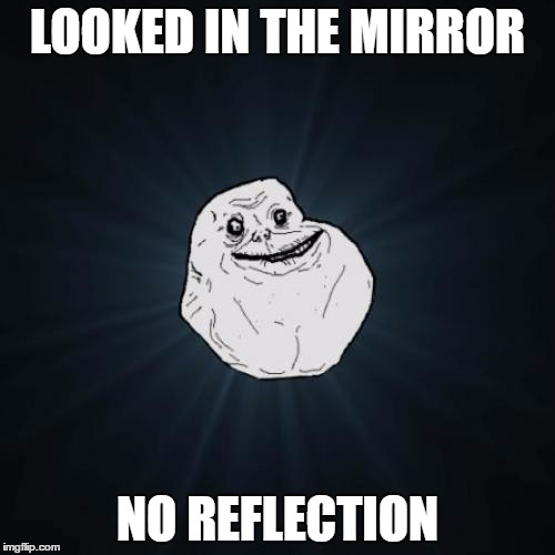 Forever Alone Meme | LOOKED IN THE MIRROR NO REFLECTION | image tagged in memes,forever alone | made w/ Imgflip meme maker