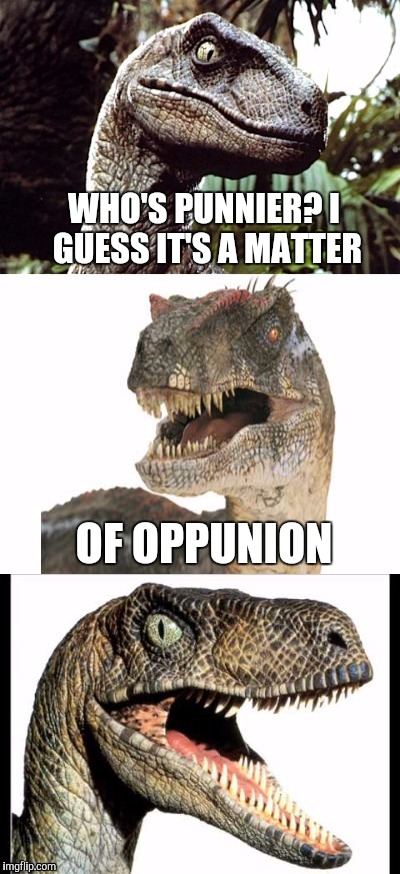 Bad Pun Velociraptor | WHO'S PUNNIER? I GUESS IT'S A MATTER OF OPPUNION | image tagged in bad pun velociraptor | made w/ Imgflip meme maker