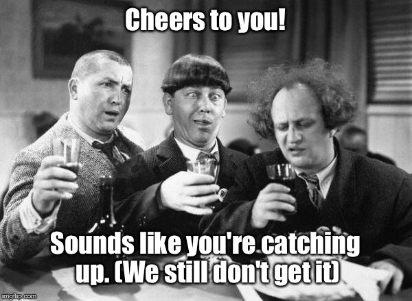 Cheers to you! Sounds like you're catching up. (We still don't get it) | made w/ Imgflip meme maker