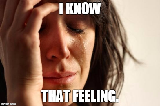 First World Problems Meme | I KNOW THAT FEELING. | image tagged in memes,first world problems | made w/ Imgflip meme maker