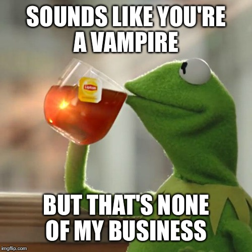 But Thats None Of My Business Meme | SOUNDS LIKE YOU'RE A VAMPIRE BUT THAT'S NONE OF MY BUSINESS | image tagged in memes,but thats none of my business,kermit the frog | made w/ Imgflip meme maker