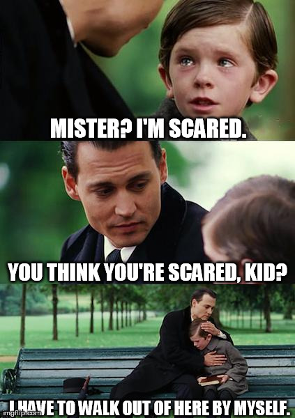 Classic Sick Joke |  MISTER? I'M SCARED. YOU THINK YOU'RE SCARED, KID? I HAVE TO WALK OUT OF HERE BY MYSELF. | image tagged in memes,finding neverland,disturbing,nsfw | made w/ Imgflip meme maker