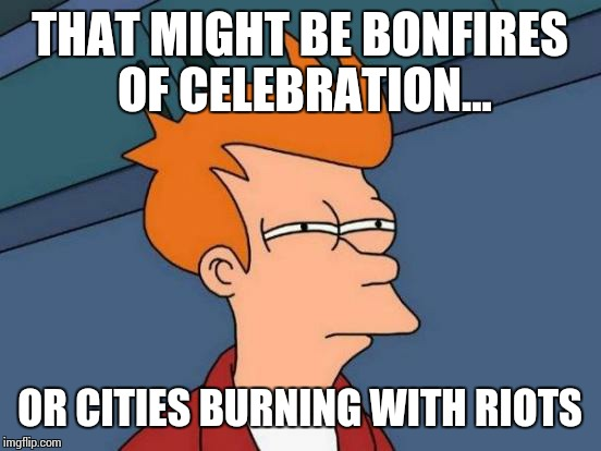 Futurama Fry Meme | THAT MIGHT BE BONFIRES OF CELEBRATION... OR CITIES BURNING WITH RIOTS | image tagged in memes,futurama fry | made w/ Imgflip meme maker