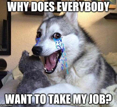 WHY DOES EVERYBODY WANT TO TAKE MY JOB? | made w/ Imgflip meme maker