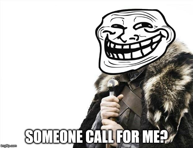 Brace Yourselves X is Coming Meme | SOMEONE CALL FOR ME? | image tagged in memes,brace yourselves x is coming | made w/ Imgflip meme maker