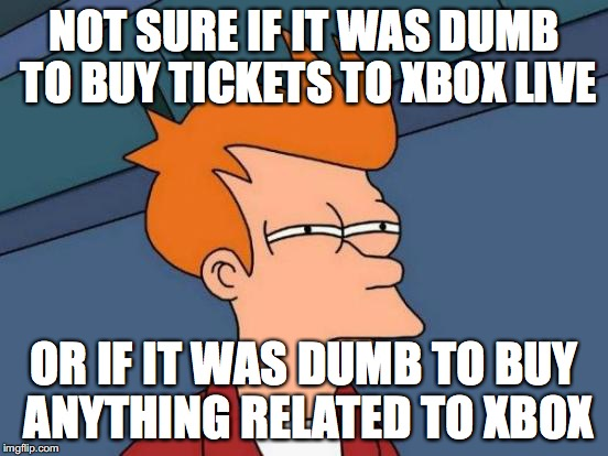 Futurama Fry Meme | NOT SURE IF IT WAS DUMB TO BUY TICKETS TO XBOX LIVE OR IF IT WAS DUMB TO BUY ANYTHING RELATED TO XBOX | image tagged in memes,futurama fry | made w/ Imgflip meme maker
