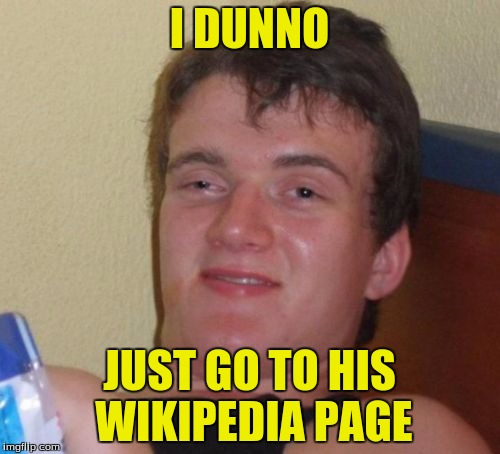 10 Guy Meme | I DUNNO JUST GO TO HIS WIKIPEDIA PAGE | image tagged in memes,10 guy | made w/ Imgflip meme maker
