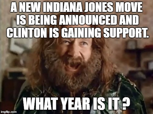 Let's just ignore the 4th movie... | A NEW INDIANA JONES MOVE IS BEING ANNOUNCED AND CLINTON IS GAINING SUPPORT. WHAT YEAR IS IT ? | image tagged in memes,what year is it,indiana jones,hillary clinton | made w/ Imgflip meme maker