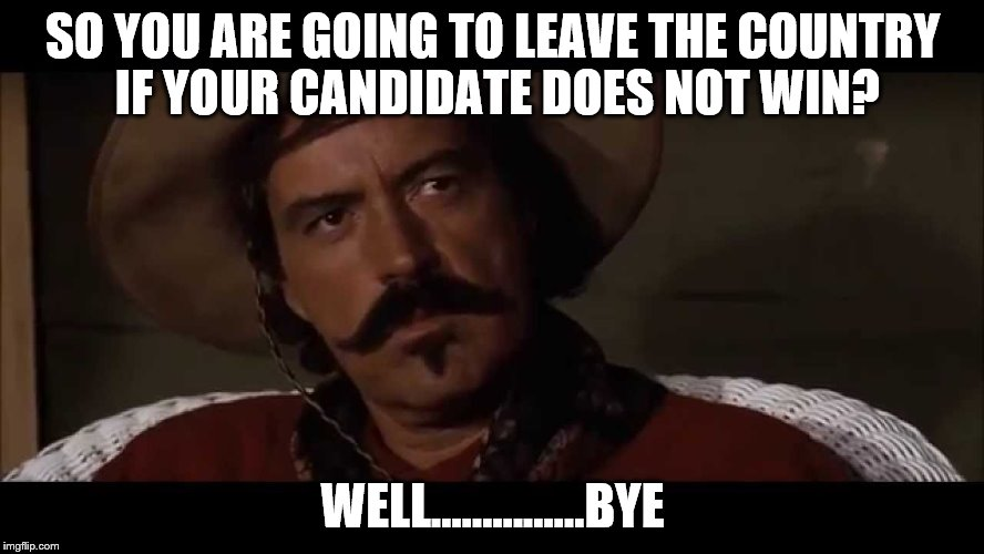 Don't let the border guard hitya where the good lord splitya.  |  SO YOU ARE GOING TO LEAVE THE COUNTRY IF YOUR CANDIDATE DOES NOT WIN? WELL...............BYE | image tagged in memes,tombstone,bye | made w/ Imgflip meme maker