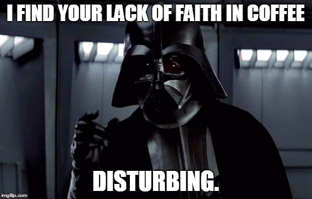 Darth Vader | I FIND YOUR LACK OF FAITH IN COFFEE DISTURBING. | image tagged in darth vader | made w/ Imgflip meme maker