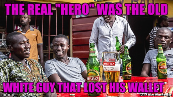 "THE REAL ""HERO"" WAS THE OLD WHITE GUY THAT LOST HIS WALLET 