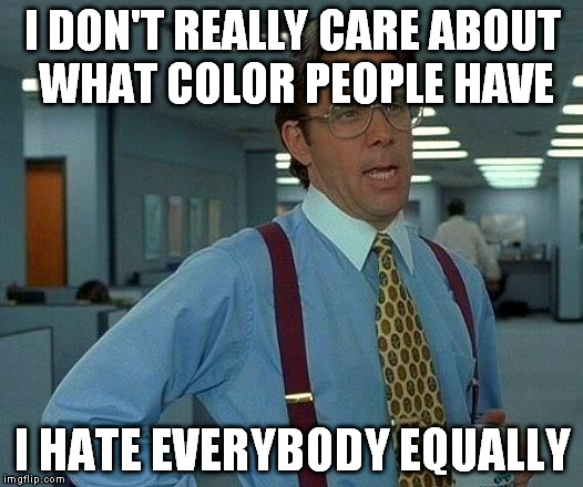 That Would Be Great Meme | I DON'T REALLY CARE ABOUT WHAT COLOR PEOPLE HAVE I HATE EVERYBODY EQUALLY | image tagged in memes,that would be great | made w/ Imgflip meme maker