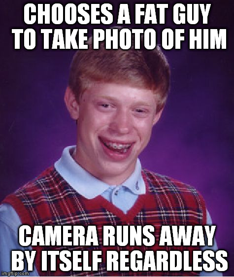 Bad Luck Brian Meme | CHOOSES A FAT GUY TO TAKE PHOTO OF HIM CAMERA RUNS AWAY BY ITSELF REGARDLESS | image tagged in memes,bad luck brian | made w/ Imgflip meme maker