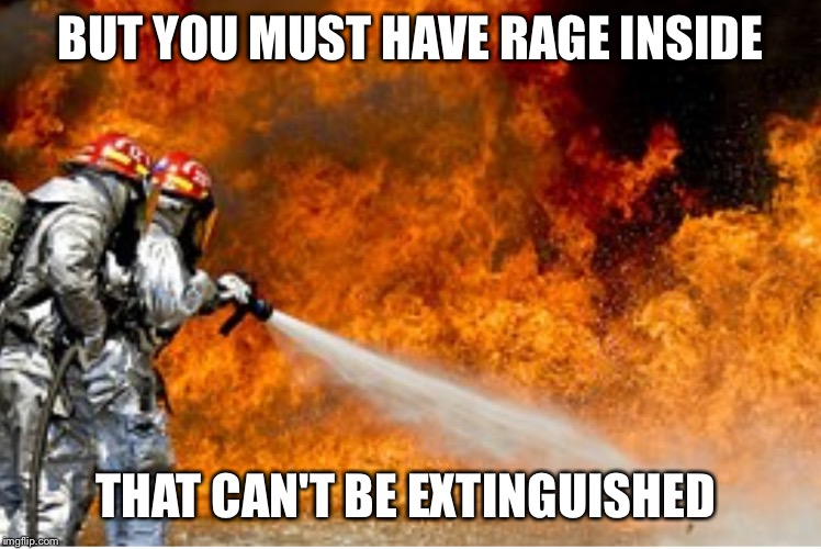 HOSING DOWN FLAMES | BUT YOU MUST HAVE RAGE INSIDE THAT CAN'T BE EXTINGUISHED | image tagged in hosing down flames | made w/ Imgflip meme maker