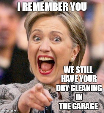 I REMEMBER YOU WE STILL HAVE YOUR DRY CLEANING IN THE GARAGE | made w/ Imgflip meme maker