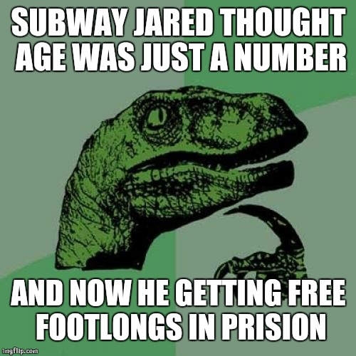 Philosoraptor Meme | SUBWAY JARED THOUGHT AGE WAS JUST A NUMBER AND NOW HE GETTING FREE FOOTLONGS IN PRISION | image tagged in memes,philosoraptor | made w/ Imgflip meme maker