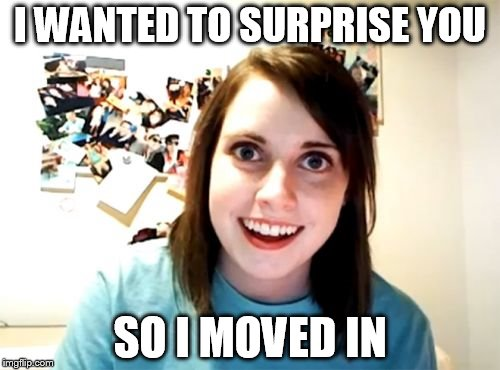 Overly Attached Girlfriend Meme | I WANTED TO SURPRISE YOU SO I MOVED IN | image tagged in memes,overly attached girlfriend | made w/ Imgflip meme maker