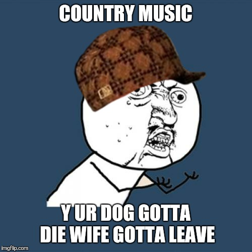 Mama don't let your sons grow up to be memers. | COUNTRY MUSIC Y UR DOG GOTTA DIE WIFE GOTTA LEAVE | image tagged in memes,y u no,scumbag,music,country music,divorce | made w/ Imgflip meme maker