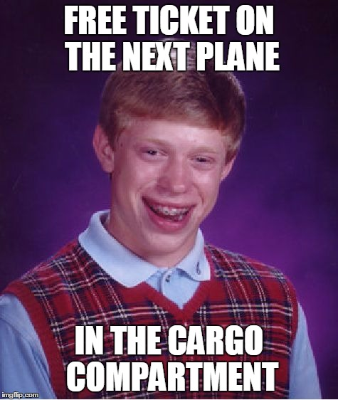Bad Luck Brian Meme | FREE TICKET ON THE NEXT PLANE IN THE CARGO COMPARTMENT | image tagged in memes,bad luck brian | made w/ Imgflip meme maker