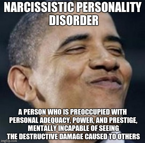 obamasmug |  NARCISSISTIC PERSONALITY DISORDER; A PERSON WHO IS PREOCCUPIED WITH PERSONAL ADEQUACY, POWER, AND PRESTIGE, MENTALLY INCAPABLE OF SEEING THE DESTRUCTIVE DAMAGE CAUSED TO OTHERS | image tagged in obamasmug | made w/ Imgflip meme maker