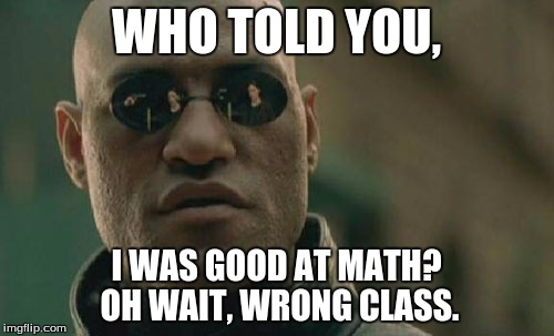 Matrix Morpheus Meme | WHO TOLD YOU, I WAS GOOD AT MATH? OH WAIT, WRONG CLASS. | image tagged in memes,matrix morpheus | made w/ Imgflip meme maker