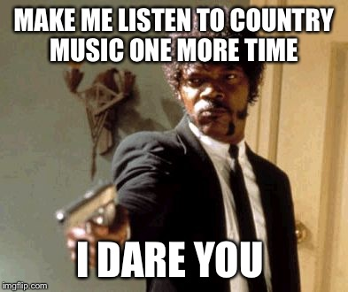 Say That Again I Dare You Meme | MAKE ME LISTEN TO COUNTRY MUSIC ONE MORE TIME I DARE YOU | image tagged in memes,say that again i dare you | made w/ Imgflip meme maker