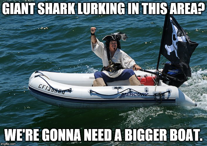 Pirate attemps to avoid megaladon. | GIANT SHARK LURKING IN THIS AREA? WE'RE GONNA NEED A BIGGER BOAT. | image tagged in pirate,meme,giant shark,boat | made w/ Imgflip meme maker