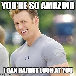 So Amazing |  YOU'RE SO AMAZING; I CAN HARDLY LOOK AT YOU | image tagged in steve rogers,captain america,the avengers,marvel,marvel cinematic universe | made w/ Imgflip meme maker