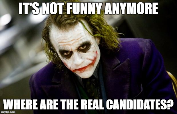 The Political Jokes are over | IT'S NOT FUNNY ANYMORE WHERE ARE THE REAL CANDIDATES? | image tagged in why so serious joker | made w/ Imgflip meme maker