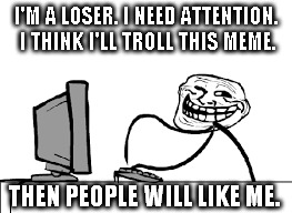I'M A LOSER. I NEED ATTENTION. I THINK I'LL TROLL THIS MEME. THEN PEOPLE WILL LIKE ME. | made w/ Imgflip meme maker
