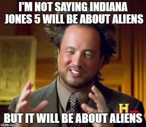 Ancient Aliens Meme |  I'M NOT SAYING INDIANA JONES 5 WILL BE ABOUT ALIENS; BUT IT WILL BE ABOUT ALIENS | image tagged in memes,ancient aliens | made w/ Imgflip meme maker