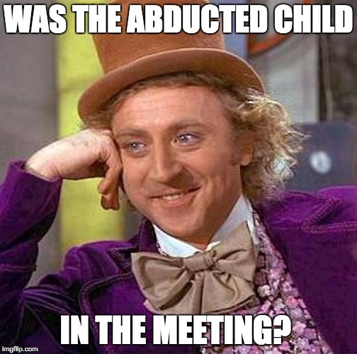 Creepy Condescending Wonka Meme | WAS THE ABDUCTED CHILD IN THE MEETING? | image tagged in memes,creepy condescending wonka | made w/ Imgflip meme maker