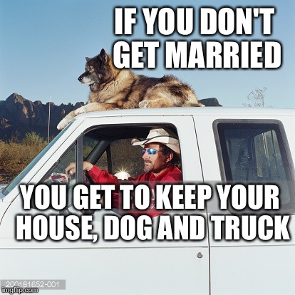 IF YOU DON'T GET MARRIED YOU GET TO KEEP YOUR HOUSE, DOG AND TRUCK | made w/ Imgflip meme maker