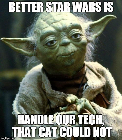 Star Wars Yoda Meme | BETTER STAR WARS IS HANDLE OUR TECH, THAT CAT COULD NOT | image tagged in memes,star wars yoda | made w/ Imgflip meme maker
