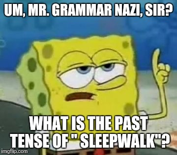 "I'll Have You Know Spongebob |  UM, MR. GRAMMAR NAZI, SIR? WHAT IS THE PAST TENSE OF "" SLEEPWALK""? 