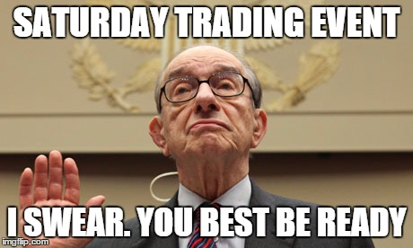 SATURDAY TRADING EVENT; I SWEAR. YOU BEST BE READY | image tagged in allen greenspan,federal reserve,cash,money,currency,trading | made w/ Imgflip meme maker