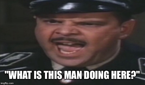"Major Hochstetter  |  ""WHAT IS THIS MAN DOING HERE?"" 