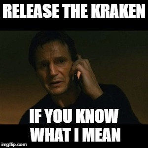 Liam Neeson Taken | RELEASE THE KRAKEN IF YOU KNOW WHAT I MEAN | image tagged in memes,liam neeson taken,funny,kraken,release the kraken | made w/ Imgflip meme maker