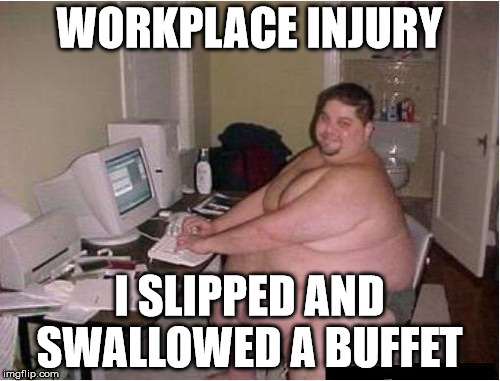 House Bound | WORKPLACE INJURY I SLIPPED AND SWALLOWED A BUFFET | image tagged in buffet,fat | made w/ Imgflip meme maker