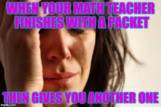 First World Problems Meme | WHEN YOUR MATH TEACHER FINISHES WITH A PACKET THEN GIVES YOU ANOTHER ONE | image tagged in memes,first world problems | made w/ Imgflip meme maker